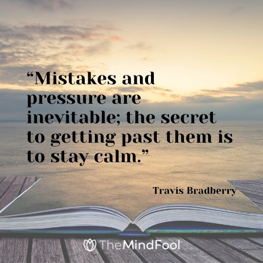 """Mistakes and pressure are inevitable; the secret to getting past them is to stay calm."" – Travis Bradberry"