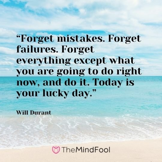 """Forget mistakes. Forget failures. Forget everything except what you are going to do right now, and do it. Today is your lucky day."" - Will Durant"