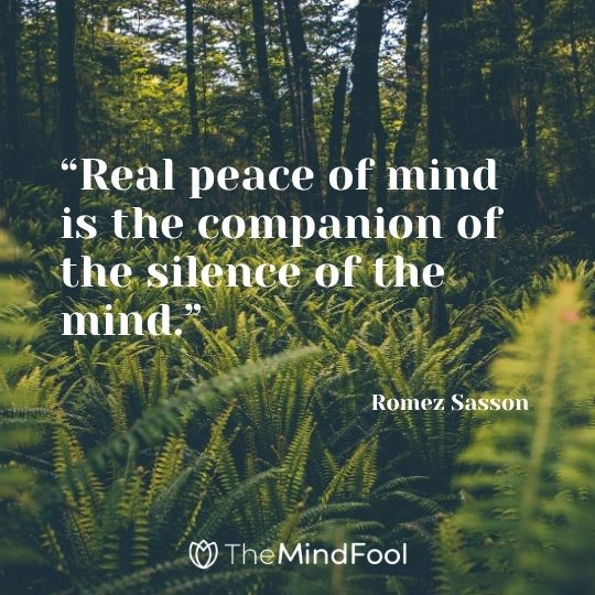 """Real peace of mind is the companion of the silence of the mind."" – Romez Sasson"
