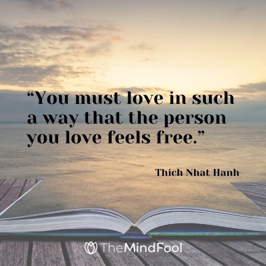"""You must love in such a way that the person you love feels free."" ― Thich Nhat Hanh"