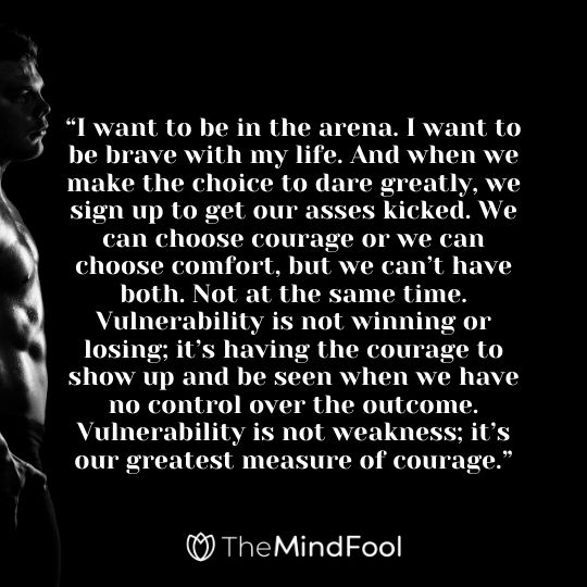 """I want to be in the arena. I want to be brave with my life. And when we make the choice to dare greatly, we sign up to get our asses kicked. We can choose courage or we can choose comfort, but we can't have both. Not at the same time. Vulnerability is not winning or losing; it's having the courage to show up and be seen when we have no control over the outcome. Vulnerability is not weakness; it's our greatest measure of courage."""