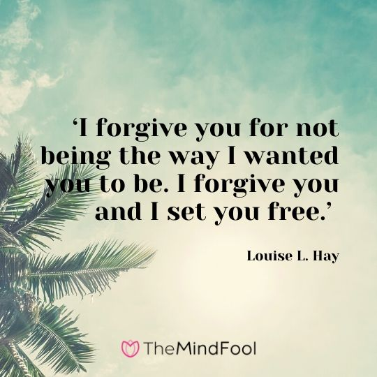 'I forgive you for not being the way I wanted you to be. I forgive you and I set you free.' - Louise L. Hay