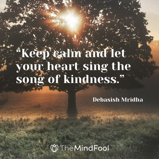 """Keep calm and let your heart sing the song of kindness."" – Debasish Mridha"