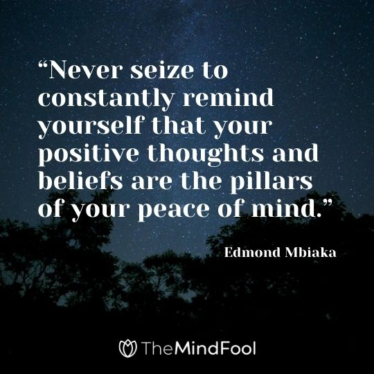 """Never seize to constantly remind yourself that your positive thoughts and beliefs are the pillars of your peace of mind."" – Edmond Mbiaka"