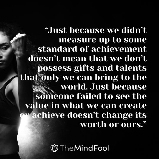 """Just because we didn't measure up to some standard of achievement doesn't mean that we don't possess gifts and talents that only we can bring to the world. Just because someone failed to see the value in what we can create or achieve doesn't change its worth or ours."""