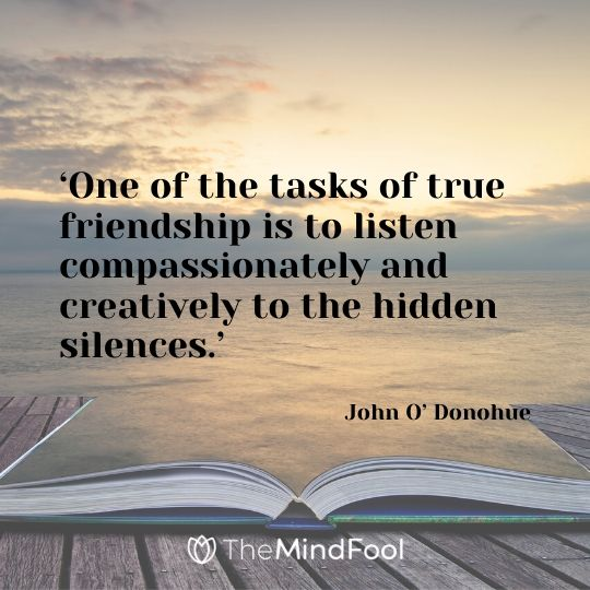 'One of the tasks of true friendship is to listen compassionately and creatively to the hidden silences.' - John O' Donohue