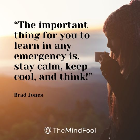 """The important thing for you to learn in any emergency is, stay calm, keep cool, and think!"" – Brad Jones"