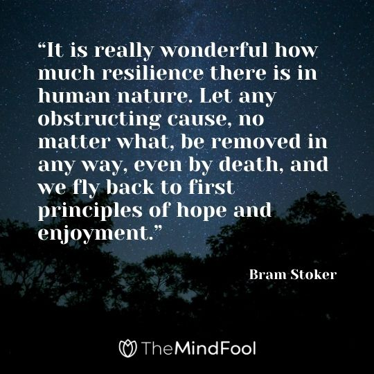 """It is really wonderful how much resilience there is in human nature. Let any obstructing cause, no matter what, be removed in any way, even by death, and we fly back to first principles of hope and enjoyment.""  - Bram Stoker"