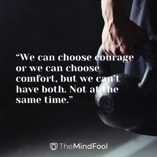 """We can choose courage or we can choose comfort, but we can't have both. Not at the same time."""