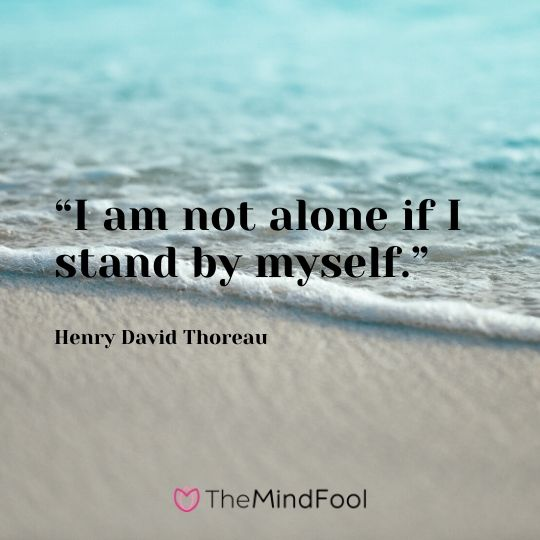 """I am not alone if I stand by myself."" - Henry David Thoreau"