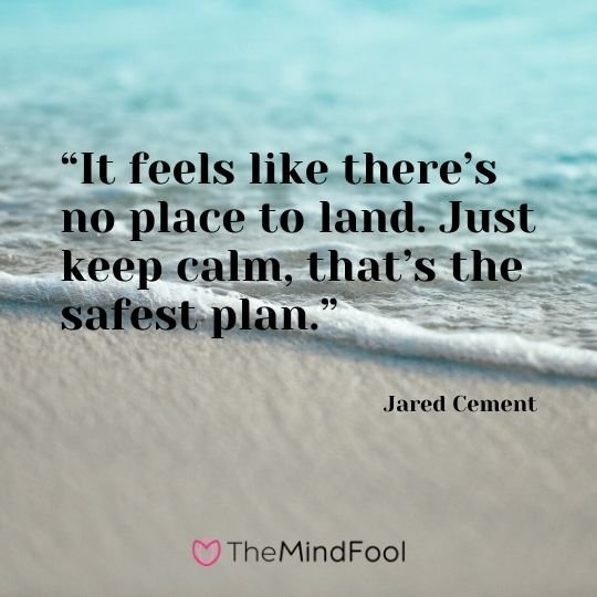 """It feels like there's no place to land. Just keep calm, that's the safest plan."" – Jared Cement"