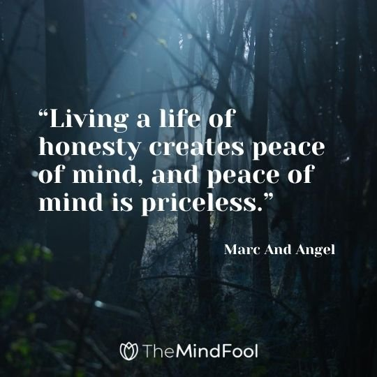 """Living a life of honesty creates peace of mind, and peace of mind is priceless."" – Marc And Angel"