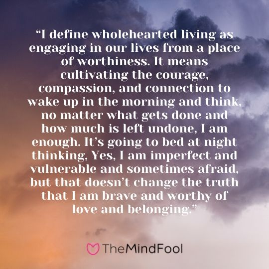 """I define wholehearted living as engaging in our lives from a place of worthiness. It means cultivating the courage, compassion, and connection to wake up in the morning and think, no matter what gets done and how much is left undone, I am enough. It's going to bed at night thinking, Yes, I am imperfect and vulnerable and sometimes afraid, but that doesn't change the truth that I am brave and worthy of love and belonging."""