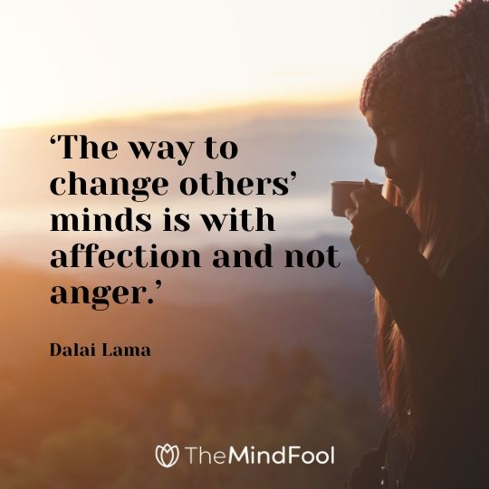'The way to change others' minds is with affection and not anger.' - Dalai Lama