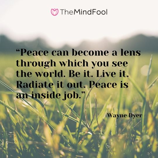 """Peace can become a lens through which you see the world. Be it. Live it. Radiate it out. Peace is an inside job."" - Wayne Dyer"