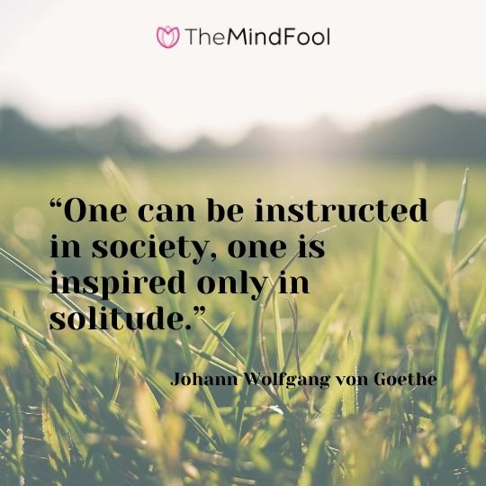 """One can be instructed in society, one is inspired only in solitude."" – Johann Wolfgang von Goethe"