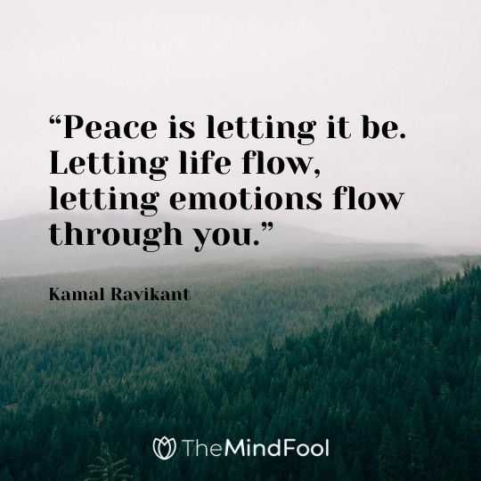 """Peace is letting it be. Letting life flow, letting emotions flow through you."" – Kamal Ravikant"