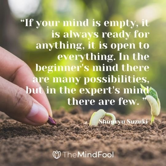 """If your mind is empty, it is always ready for anything, it is open to everything. In the beginner's mind there are many possibilities, but in the expert's mind there are few. "" ― Shunryu Suzuki"