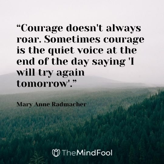 """Courage doesn't always roar. Sometimes courage is the quiet voice at the end of the day saying 'I will try again tomorrow'.""  - Mary Anne Radmacher"
