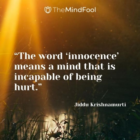 """The word 'innocence' means a mind that is incapable of being hurt."" - Jiddu Krishnamurti"