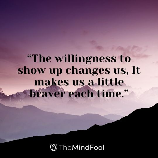 """The willingness to show up changes us, It makes us a little braver each time."""