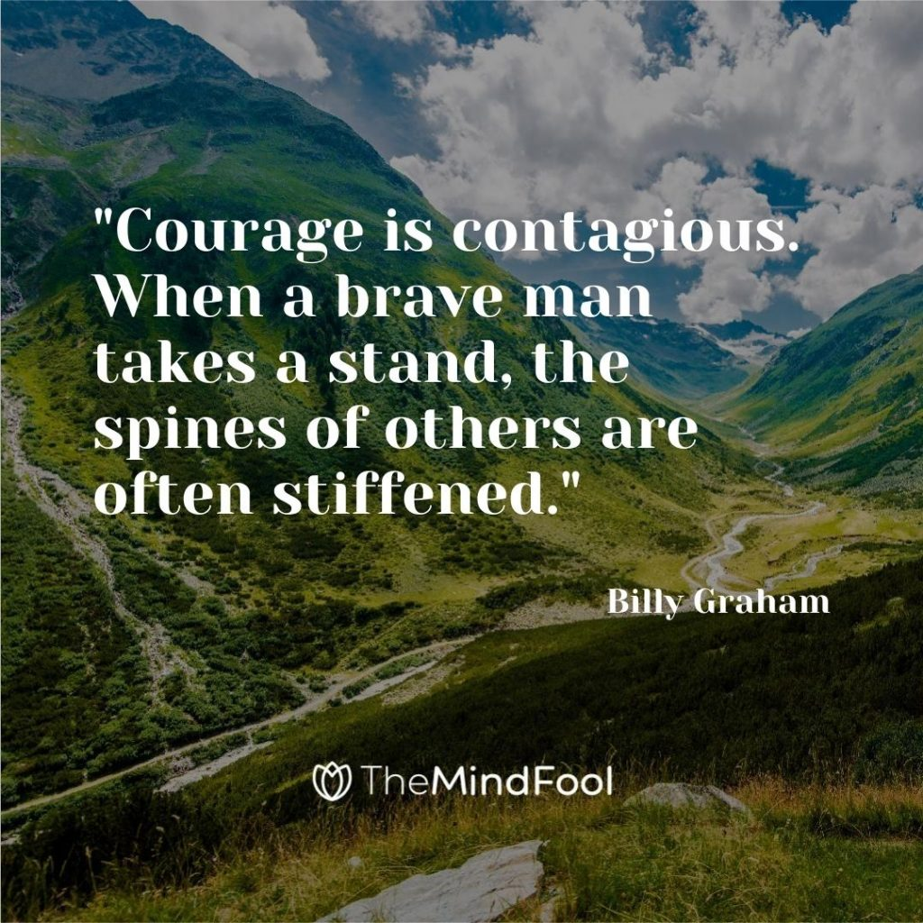 """Courage is contagious. When a brave man takes a stand, the spines of others are often stiffened.""- Billy Graham"