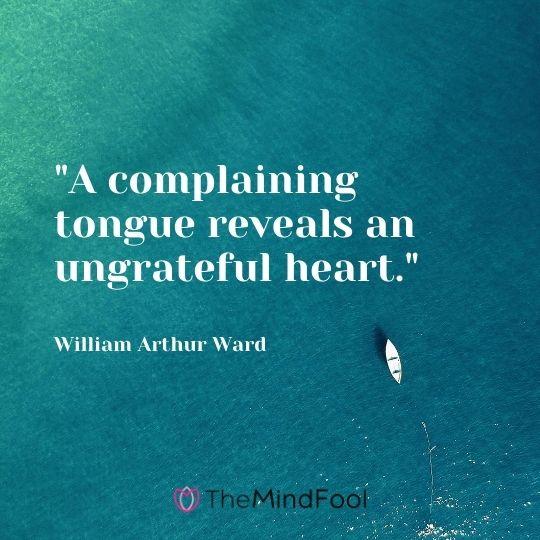 """A complaining tongue reveals an ungrateful heart."" - William Arthur Ward"
