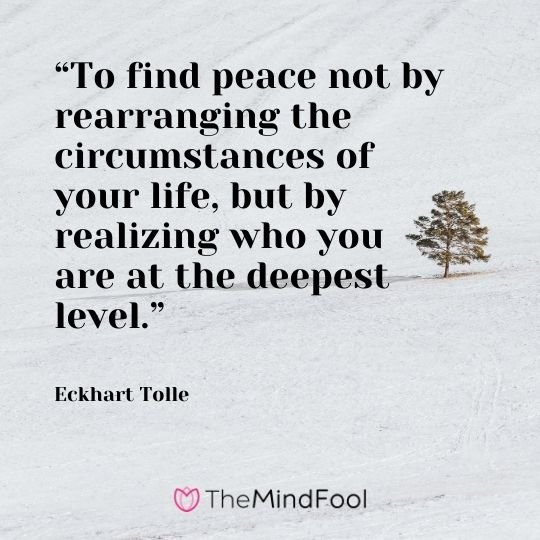 """To find peace not by rearranging the circumstances of your life, but by realizing who you are at the deepest level."" – Eckhart Tolle"