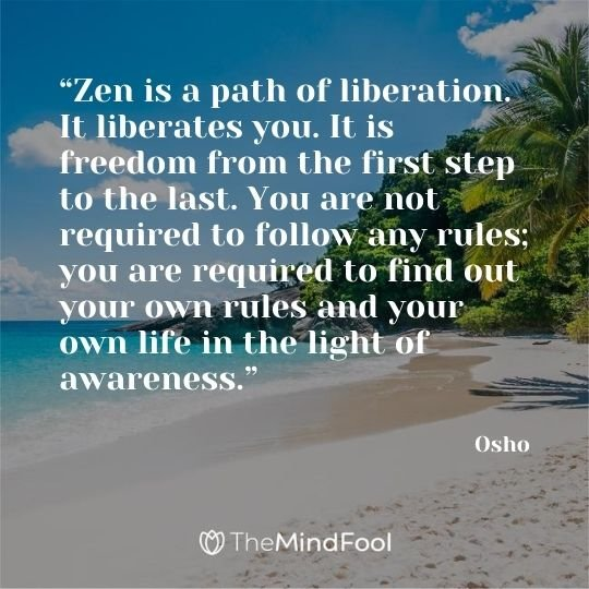 """Zen is a path of liberation. It liberates you. It is freedom from the first step to the last. You are not required to follow any rules; you are required to find out your own rules and your own life in the light of awareness.""  - Osho"