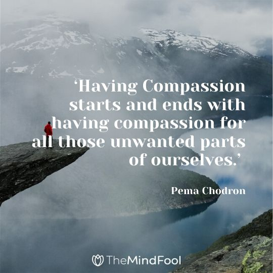 'Having Compassion starts and ends with having compassion for all those unwanted parts of ourselves.' - Pema Chodron