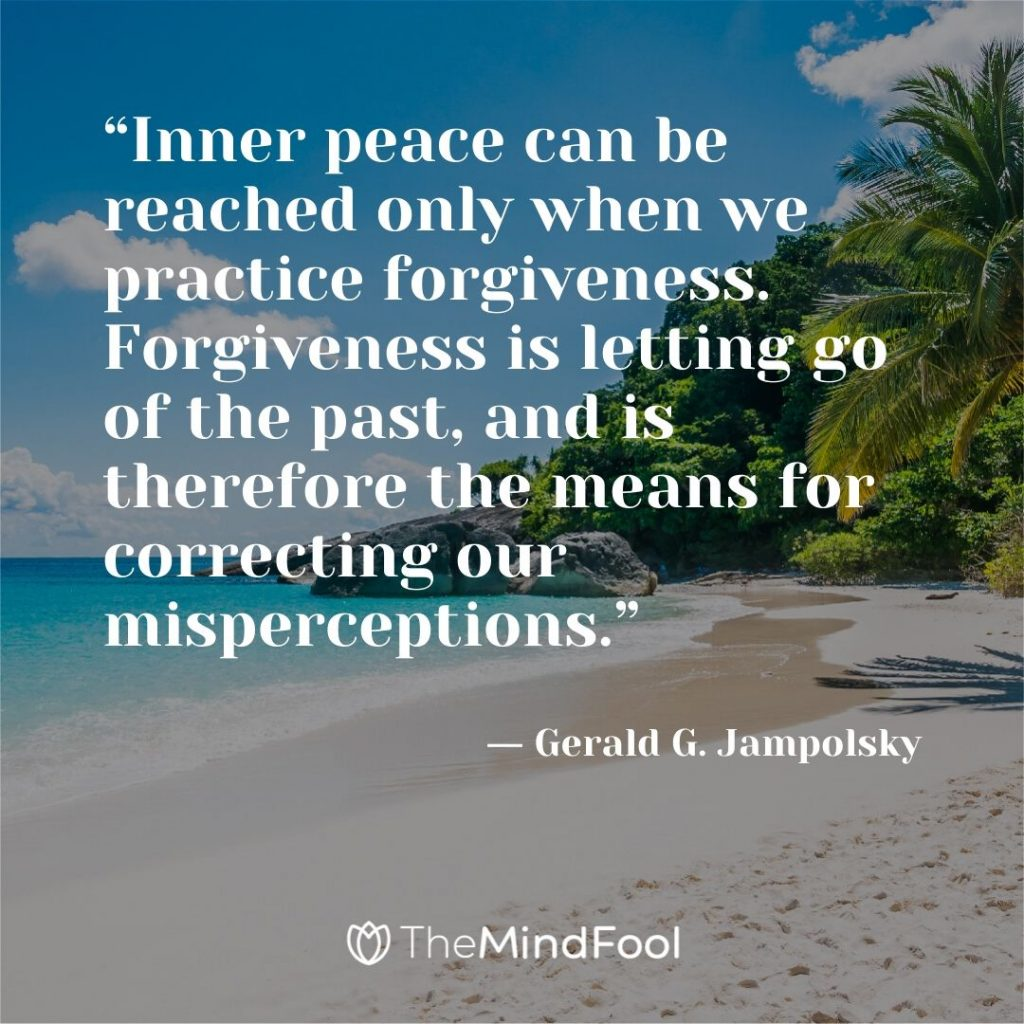 """Inner peace can be reached only when we practice forgiveness. Forgiveness is letting go of the past, and is therefore the means for correcting our misperceptions."" ― Gerald G. Jampolsky"
