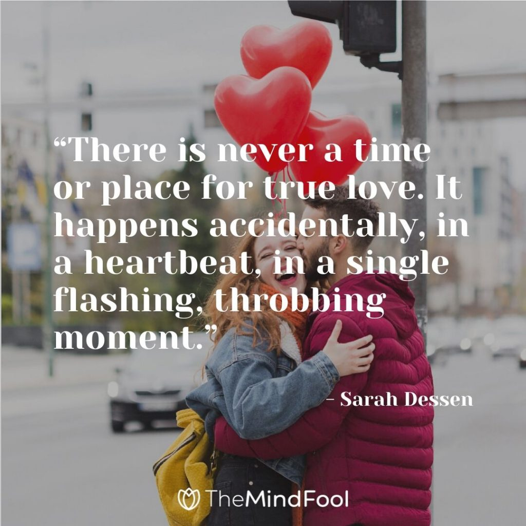 """""""There is never a time or place for true love. It happens accidentally, in a heartbeat, in a single flashing, throbbing moment."""" - Sarah Dessen"""