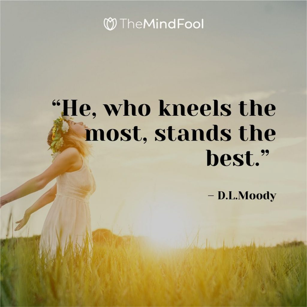 """He, who kneels the most, stands the best."" – D.L.Moody"