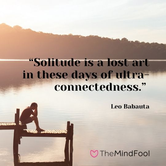 """Solitude is a lost art in these days of ultra-connectedness."" - Leo Babauta"