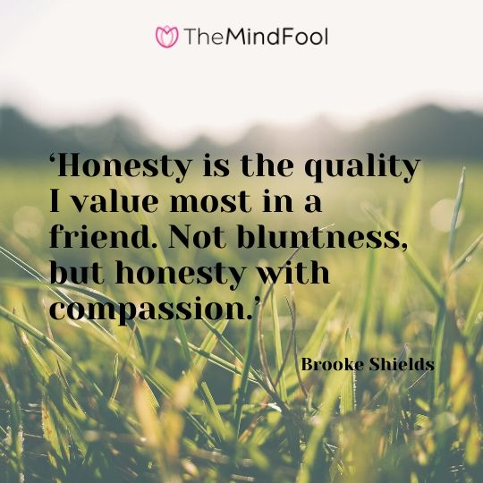 'Honesty is the quality I value most in a friend. Not bluntness, but honesty with compassion.' – Brooke Shields