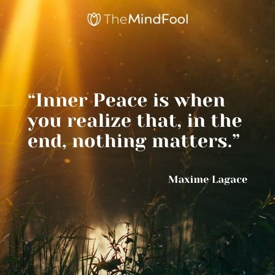 """Inner Peace is when you realize that, in the end, nothing matters."" - Maxime Lagace"