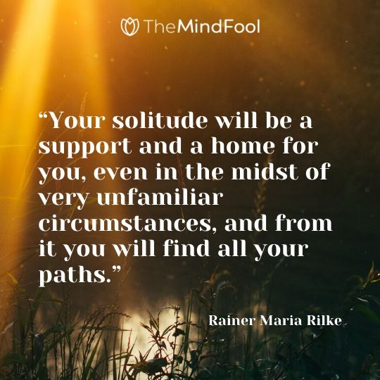 """Your solitude will be a support and a home for you, even in the midst of very unfamiliar circumstances, and from it you will find all your paths."" –  Rainer Maria Rilke"