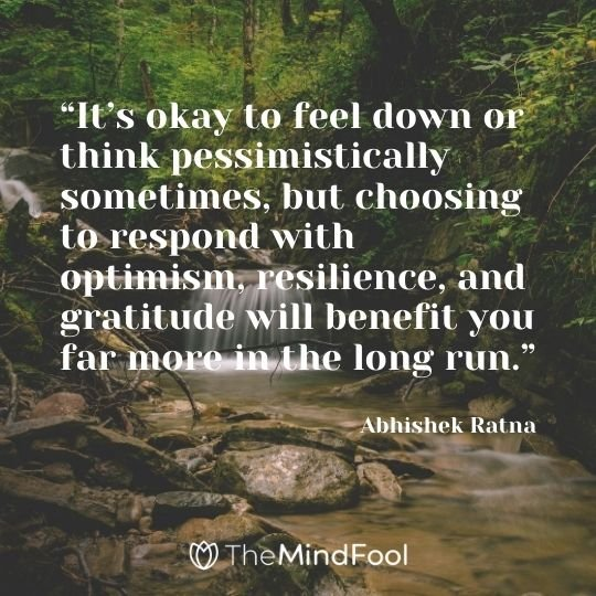 """It's okay to feel down or think pessimistically sometimes, but choosing to respond with optimism, resilience, and gratitude will benefit you far more in the long run."" - Abhishek Ratna"