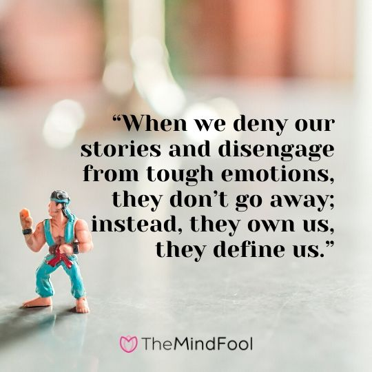 """When we deny our stories and disengage from tough emotions, they don't go away; instead, they own us, they define us."""