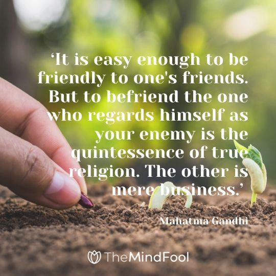 'It is easy enough to be friendly to one's friends. But to befriend the one who regards himself as your enemy is the quintessence of true religion. The other is mere business.' -  Mahatma Gandhi