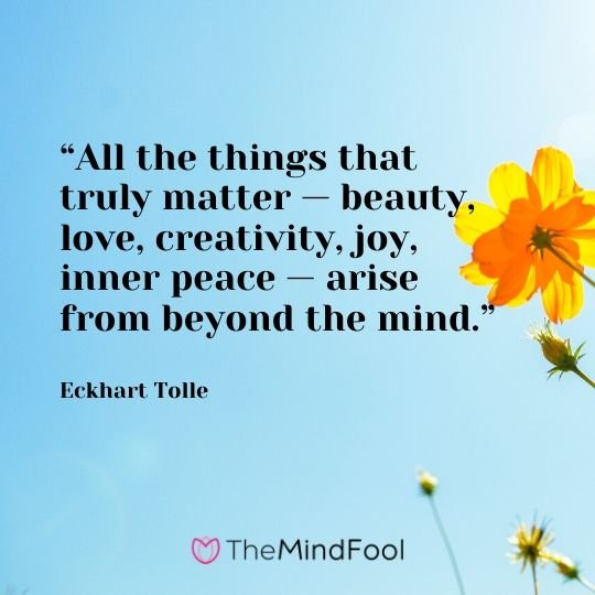 """""""All the things that truly matter — beauty, love, creativity, joy, inner peace — arise from beyond the mind."""" - Eckhart Tolle"""