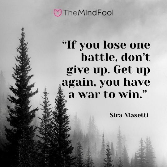 """If you lose one battle, don't give up. Get up again, you have a war to win."" - Sira Masetti"