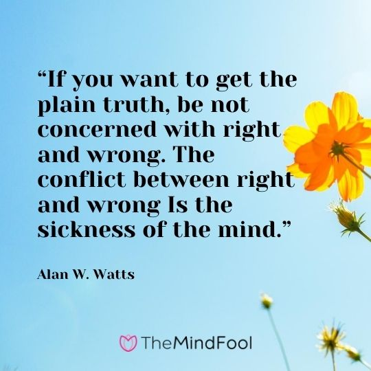 """If you want to get the plain truth, be not concerned with right and wrong. The conflict between right and wrong Is the sickness of the mind."" ― Alan W. Watts"