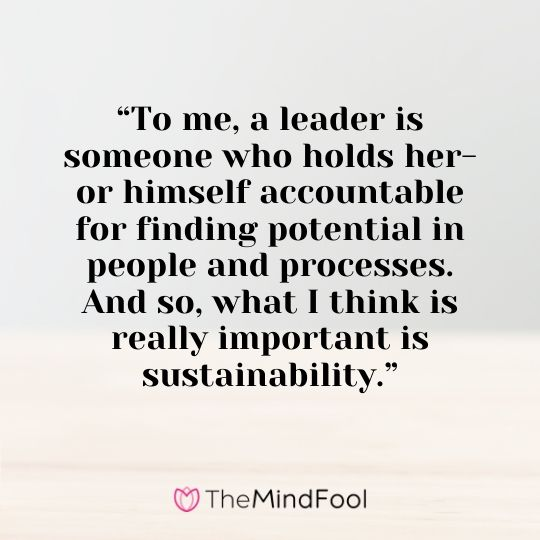 """To me, a leader is someone who holds her- or himself accountable for finding potential in people and processes. And so, what I think is really important is sustainability."""