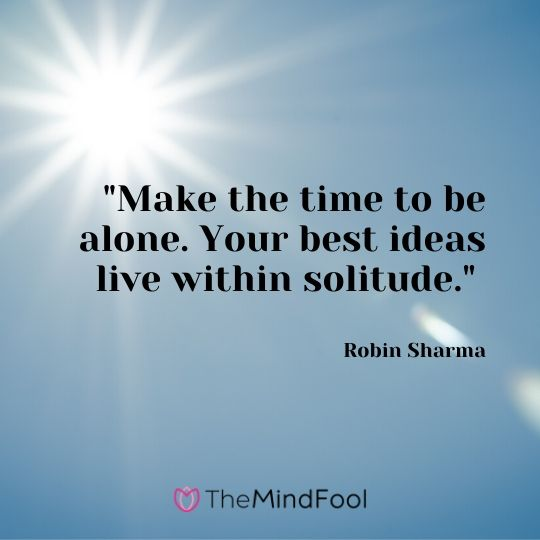 """Make the time to be alone. Your best ideas live within solitude."" - Robin Sharma"