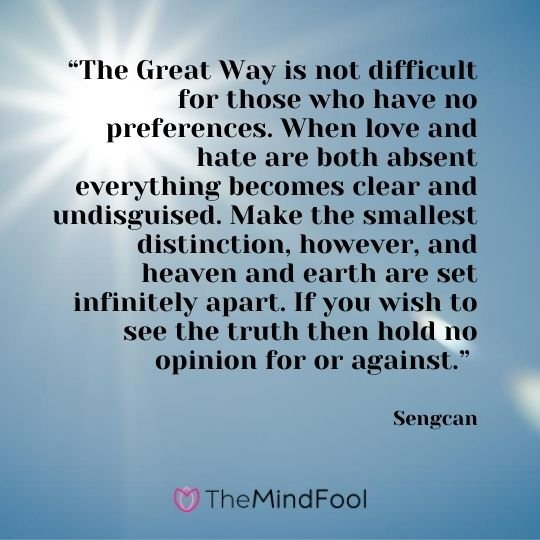 """The Great Way is not difficult for those who have no preferences. When love and hate are both absent everything becomes clear and undisguised. Make the smallest distinction, however, and heaven and earth are set infinitely apart. If you wish to see the truth then hold no opinion for or against."" - Sengcan"