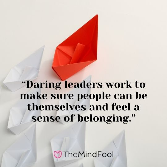 """Daring leaders work to make sure people can be themselves and feel a sense of belonging."""