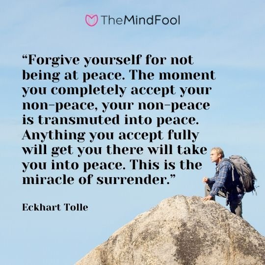 """Forgive yourself for not being at peace. The moment you completely accept your non-peace, your non-peace is transmuted into peace. Anything you accept fully will get you there will take you into peace. This is the miracle of surrender."" - Eckhart Tolle"