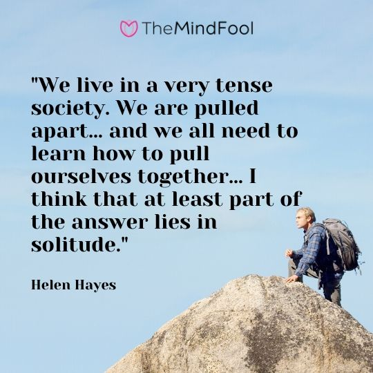 """""""We live in a very tense society. We are pulled apart… and we all need to learn how to pull ourselves together… I think that at least part of the answer lies in solitude."""" - Helen Hayes"""
