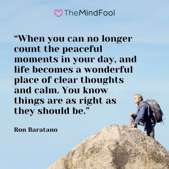 """When you can no longer count the peaceful moments in your day, and life becomes a wonderful place of clear thoughts and calm. You know things are as right as they should be.""- Ron Baratano"